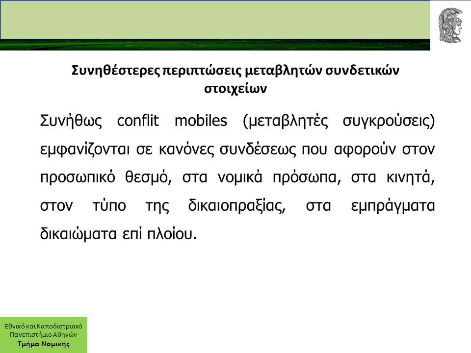 Εθνικό και Καποδιστριακό Πανεπιστήμιο Αθηνών Τμήμα Νομικής Συνηθέστερες περιπτώσεις μεταβλητών συνδετικών στοιχείων Συνήθως conflit mobiles (μεταβλητές συγκρούσεις) εμφανίζονται σε κανόνες συνδέσεως που αφορούν στον προσωπικό θεσμό, στα νομικά πρόσωπα, στα κινητά, στον τύπο της δικαιοπραξίας, στα εμπράγματα δικαιώματα επί πλοίου.