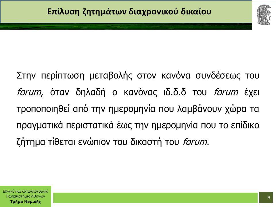 Εθνικό και Καποδιστριακό Πανεπιστήμιο Αθηνών Τμήμα Νομικής Επίλυση ζητημάτων διαχρονικού δικαίου Στην περίπτωση μεταβολής στον κανόνα συνδέσεως του forum, όταν δηλαδή ο κανόνας ιδ.δ.δ του forum έχει τροποποιηθεί από την ημερομηνία που λαμβάνουν χώρα τα πραγματικά περιστατικά έως την ημερομηνία που το επίδικο ζήτημα τίθεται ενώπιον του δικαστή του forum.