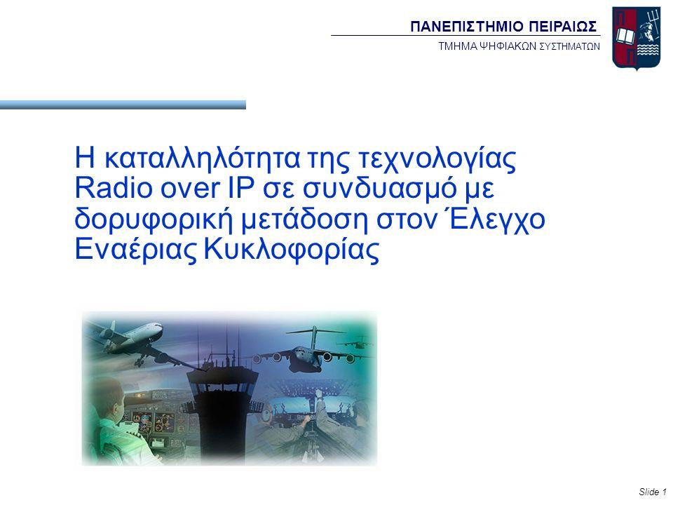 Slide 1 Η καταλληλότητα της τεχνολογίας Radio over IP σε συνδυασμό με δορυφορική μετάδοση στον Έλεγχο Εναέριας Κυκλοφορίας ΠΑΝΕΠΙΣΤΗΜΙΟ ΠΕΙΡΑΙΩΣ ΤΜΗΜΑ ΨΗΦΙΑΚΩΝ ΣΥΣΤΗΜΑΤΩΝ