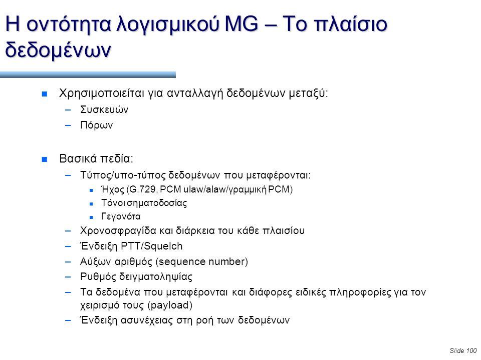 Slide 100 Η οντότητα λογισμικού MG – Το πλαίσιο δεδομένων n Χρησιμοποιείται για ανταλλαγή δεδομένων μεταξύ: –Συσκευών –Πόρων n Βασικά πεδία: –Τύπος/υπο-τύπος δεδομένων που μεταφέρονται: n Ήχος (G.729, PCM ulaw/alaw/γραμμική PCM) n Τόνοι σηματοδοσίας n Γεγονότα –Χρονοσφραγίδα και διάρκεια του κάθε πλαισίου –Ένδειξη PTT/Squelch –Αύξων αριθμός (sequence number) –Ρυθμός δειγματοληψίας –Τα δεδομένα που μεταφέρονται και διάφορες ειδικές πληροφορίες για τον χειρισμό τους (payload) –Ένδειξη ασυνέχειας στη ροή των δεδομένων