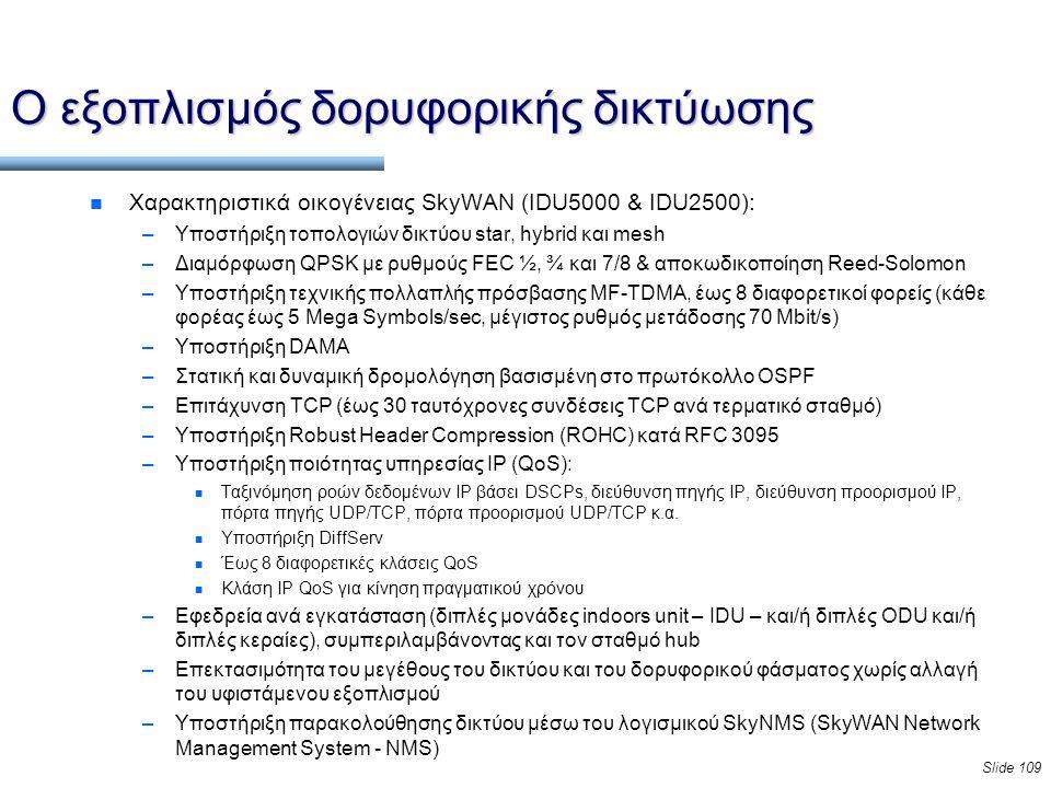 Slide 109 Ο εξοπλισμός δορυφορικής δικτύωσης n Χαρακτηριστικά οικογένειας SkyWAN (IDU5000 & IDU2500): –Υποστήριξη τοπολογιών δικτύου star, hybrid και mesh –Διαμόρφωση QPSK με ρυθμούς FEC ½, ¾ και 7/8 & αποκωδικοποίηση Reed-Solomon –Υποστήριξη τεχνικής πολλαπλής πρόσβασης MF-TDMA, έως 8 διαφορετικοί φορείς (κάθε φορέας έως 5 Mega Symbols/sec, μέγιστος ρυθμός μετάδοσης 70 Mbit/s) –Υποστήριξη DAMA –Στατική και δυναμική δρομολόγηση βασισμένη στο πρωτόκολλο OSPF –Επιτάχυνση TCP (έως 30 ταυτόχρονες συνδέσεις TCP ανά τερματικό σταθμό) –Υποστήριξη Robust Header Compression (ROHC) κατά RFC 3095 –Υποστήριξη ποιότητας υπηρεσίας IP (QoS): n Ταξινόμηση ροών δεδομένων IP βάσει DSCPs, διεύθυνση πηγής IP, διεύθυνση προορισμού IP, πόρτα πηγής UDP/TCP, πόρτα προορισμού UDP/TCP κ.α.