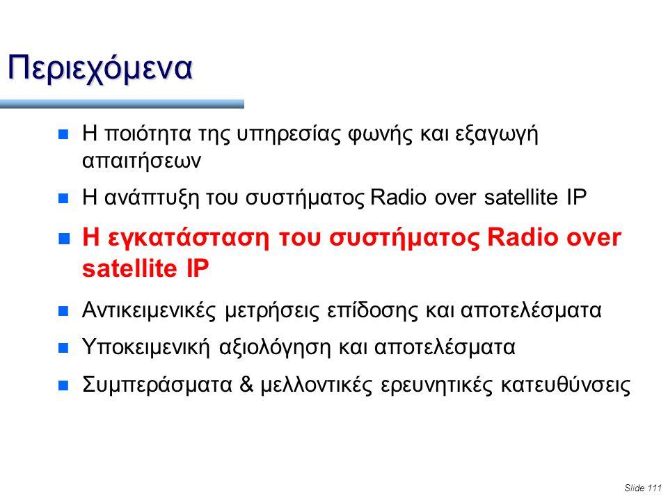 Slide 111 Περιεχόμενα n Η ποιότητα της υπηρεσίας φωνής και εξαγωγή απαιτήσεων n Η ανάπτυξη του συστήματος Radio over satellite IP n Η εγκατάσταση του συστήματος Radio over satellite IP n Αντικειμενικές μετρήσεις επίδοσης και αποτελέσματα n Υποκειμενική αξιολόγηση και αποτελέσματα n Συμπεράσματα & μελλοντικές ερευνητικές κατευθύνσεις