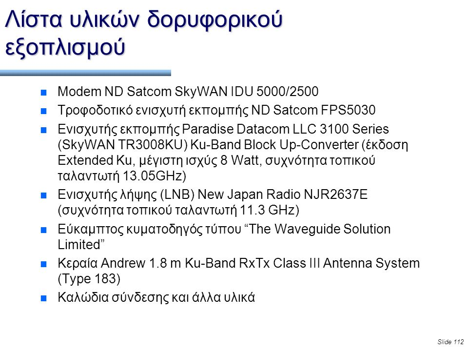Slide 112 Λίστα υλικών δορυφορικού εξοπλισμού n Modem ND Satcom SkyWAN IDU 5000/2500 n Τροφοδοτικό ενισχυτή εκπομπής ND Satcom FPS5030 n Ενισχυτής εκπομπής Paradise Datacom LLC 3100 Series (SkyWAN TR3008KU) Ku-Band Block Up-Converter (έκδοση Extended Ku, μέγιστη ισχύς 8 Watt, συχνότητα τοπικού ταλαντωτή 13.05GHz) n Ενισχυτής λήψης (LNB) New Japan Radio NJR2637E (συχνότητα τοπικού ταλαντωτή 11.3 GHz) n Εύκαμπτος κυματοδηγός τύπου The Waveguide Solution Limited n Κεραία Andrew 1.8 m Ku-Band RxTx Class III Antenna System (Type 183) n Καλώδια σύνδεσης και άλλα υλικά