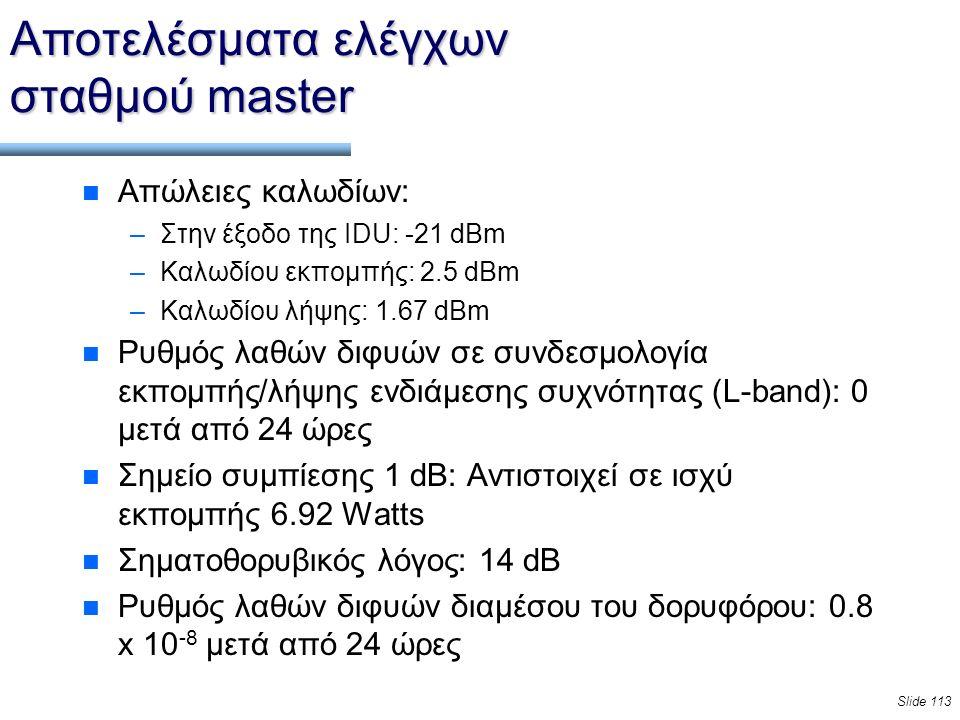Slide 113 Αποτελέσματα ελέγχων σταθμού master n Απώλειες καλωδίων: –Στην έξοδο της IDU: -21 dBm –Καλωδίου εκπομπής: 2.5 dBm –Καλωδίου λήψης: 1.67 dBm n Ρυθμός λαθών διφυών σε συνδεσμολογία εκπομπής/λήψης ενδιάμεσης συχνότητας (L-band): 0 μετά από 24 ώρες n Σημείο συμπίεσης 1 dB: Αντιστοιχεί σε ισχύ εκπομπής 6.92 Watts n Σηματοθορυβικός λόγος: 14 dB n Ρυθμός λαθών διφυών διαμέσου του δορυφόρου: 0.8 x 10 -8 μετά από 24 ώρες