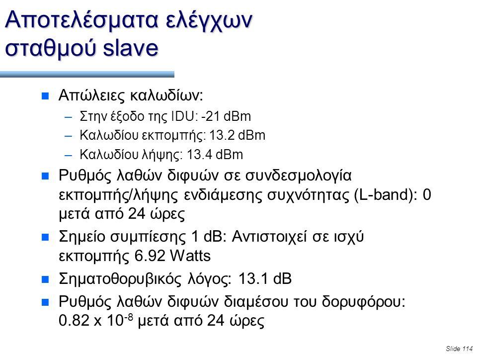 Slide 114 Αποτελέσματα ελέγχων σταθμού slave n Απώλειες καλωδίων: –Στην έξοδο της IDU: -21 dBm –Καλωδίου εκπομπής: 13.2 dBm –Καλωδίου λήψης: 13.4 dBm n Ρυθμός λαθών διφυών σε συνδεσμολογία εκπομπής/λήψης ενδιάμεσης συχνότητας (L-band): 0 μετά από 24 ώρες n Σημείο συμπίεσης 1 dB: Αντιστοιχεί σε ισχύ εκπομπής 6.92 Watts n Σηματοθορυβικός λόγος: 13.1 dB n Ρυθμός λαθών διφυών διαμέσου του δορυφόρου: 0.82 x 10 -8 μετά από 24 ώρες