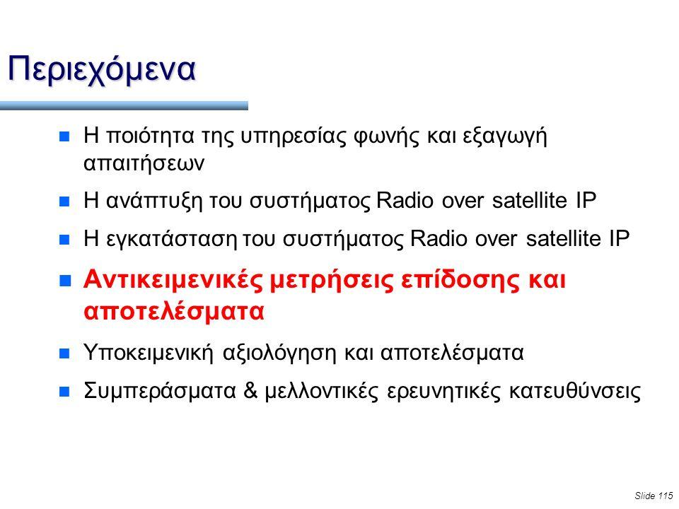 Slide 115 Περιεχόμενα n Η ποιότητα της υπηρεσίας φωνής και εξαγωγή απαιτήσεων n Η ανάπτυξη του συστήματος Radio over satellite IP n Η εγκατάσταση του συστήματος Radio over satellite IP n Αντικειμενικές μετρήσεις επίδοσης και αποτελέσματα n Υποκειμενική αξιολόγηση και αποτελέσματα n Συμπεράσματα & μελλοντικές ερευνητικές κατευθύνσεις
