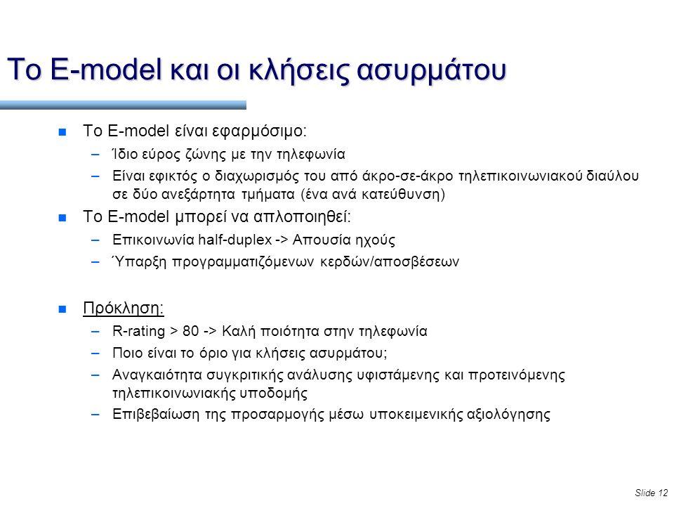 Slide 12 Το E-model και οι κλήσεις ασυρμάτου n Το E-model είναι εφαρμόσιμο: –Ίδιο εύρος ζώνης με την τηλεφωνία –Είναι εφικτός ο διαχωρισμός του από άκρο-σε-άκρο τηλεπικοινωνιακού διαύλου σε δύο ανεξάρτητα τμήματα (ένα ανά κατεύθυνση) n Το E-model μπορεί να απλοποιηθεί: –Επικοινωνία half-duplex -> Απουσία ηχούς –Ύπαρξη προγραμματιζόμενων κερδών/αποσβέσεων n Πρόκληση: –R-rating > 80 -> Καλή ποιότητα στην τηλεφωνία –Ποιο είναι το όριο για κλήσεις ασυρμάτου; –Αναγκαιότητα συγκριτικής ανάλυσης υφιστάμενης και προτεινόμενης τηλεπικοινωνιακής υποδομής –Επιβεβαίωση της προσαρμογής μέσω υποκειμενικής αξιολόγησης