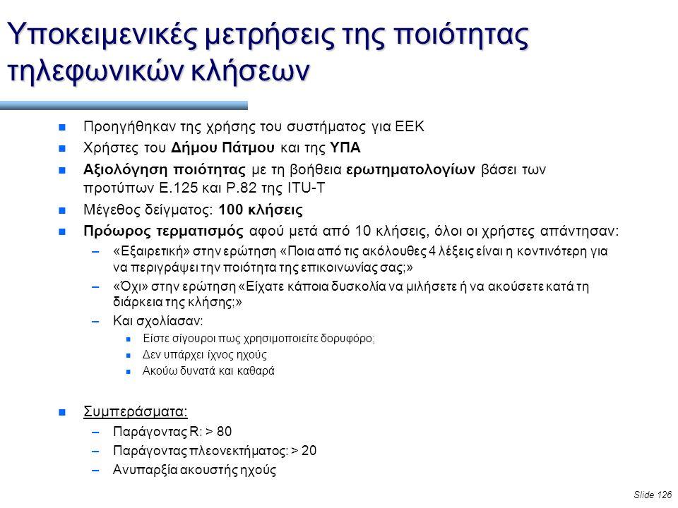 Slide 126 Υποκειμενικές μετρήσεις της ποιότητας τηλεφωνικών κλήσεων n Προηγήθηκαν της χρήσης του συστήματος για ΕΕΚ n Χρήστες του Δήμου Πάτμου και της ΥΠΑ n Αξιολόγηση ποιότητας με τη βοήθεια ερωτηματολογίων βάσει των προτύπων E.125 και P.82 της ITU-T n Μέγεθος δείγματος: 100 κλήσεις n Πρόωρος τερματισμός αφού μετά από 10 κλήσεις, όλοι οι χρήστες απάντησαν: –«Εξαιρετική» στην ερώτηση «Ποια από τις ακόλουθες 4 λέξεις είναι η κοντινότερη για να περιγράψει την ποιότητα της επικοινωνίας σας;» –«Όχι» στην ερώτηση «Είχατε κάποια δυσκολία να μιλήσετε ή να ακούσετε κατά τη διάρκεια της κλήσης;» –Και σχολίασαν: n Είστε σίγουροι πως χρησιμοποιείτε δορυφόρο; n Δεν υπάρχει ίχνος ηχούς n Ακούω δυνατά και καθαρά n Συμπεράσματα: –Παράγοντας R: > 80 –Παράγοντας πλεονεκτήματος: > 20 –Ανυπαρξία ακουστής ηχούς