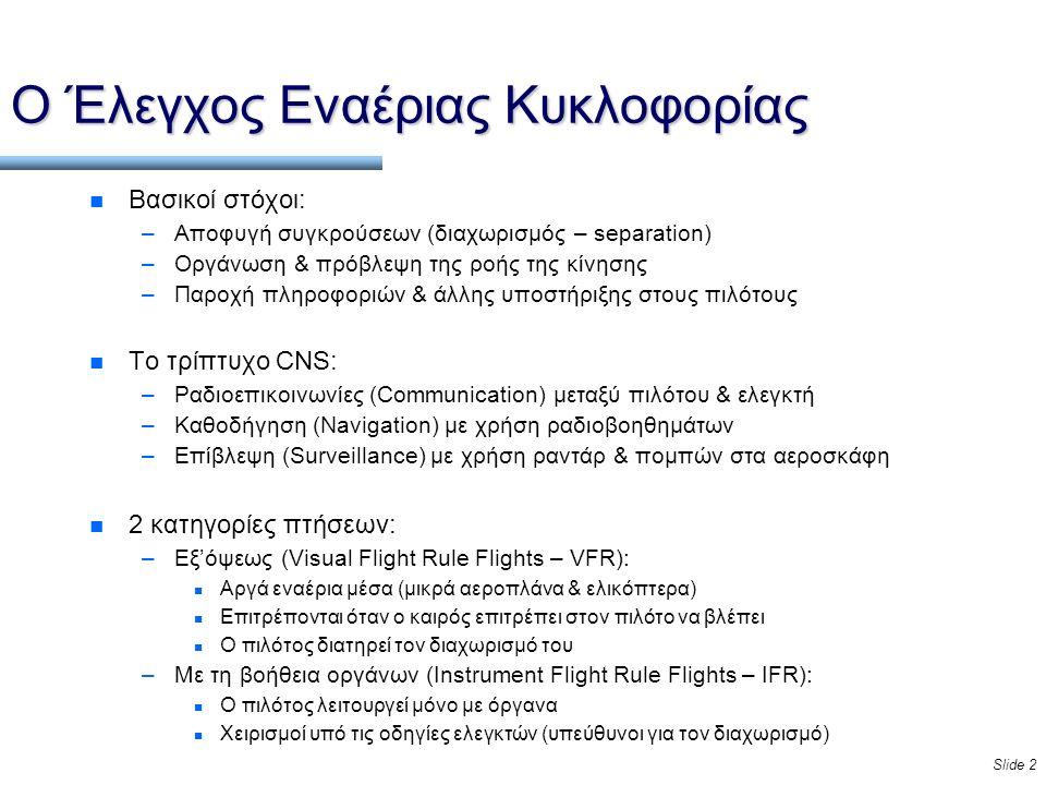 Slide 2 Ο Έλεγχος Εναέριας Κυκλοφορίας n Βασικοί στόχοι: –Αποφυγή συγκρούσεων (διαχωρισμός – separation) –Οργάνωση & πρόβλεψη της ροής της κίνησης –Παροχή πληροφοριών & άλλης υποστήριξης στους πιλότους n Το τρίπτυχο CNS: –Ραδιοεπικοινωνίες (Communication) μεταξύ πιλότου & ελεγκτή –Καθοδήγηση (Navigation) με χρήση ραδιοβοηθημάτων –Επίβλεψη (Surveillance) με χρήση ραντάρ & πομπών στα αεροσκάφη n 2 κατηγορίες πτήσεων: –Εξ'όψεως (Visual Flight Rule Flights – VFR): n Αργά εναέρια μέσα (μικρά αεροπλάνα & ελικόπτερα) n Επιτρέπονται όταν ο καιρός επιτρέπει στον πιλότο να βλέπει n Ο πιλότος διατηρεί τον διαχωρισμό του –Με τη βοήθεια οργάνων (Instrument Flight Rule Flights – IFR): n Ο πιλότος λειτουργεί μόνο με όργανα n Χειρισμοί υπό τις οδηγίες ελεγκτών (υπεύθυνοι για τον διαχωρισμό)