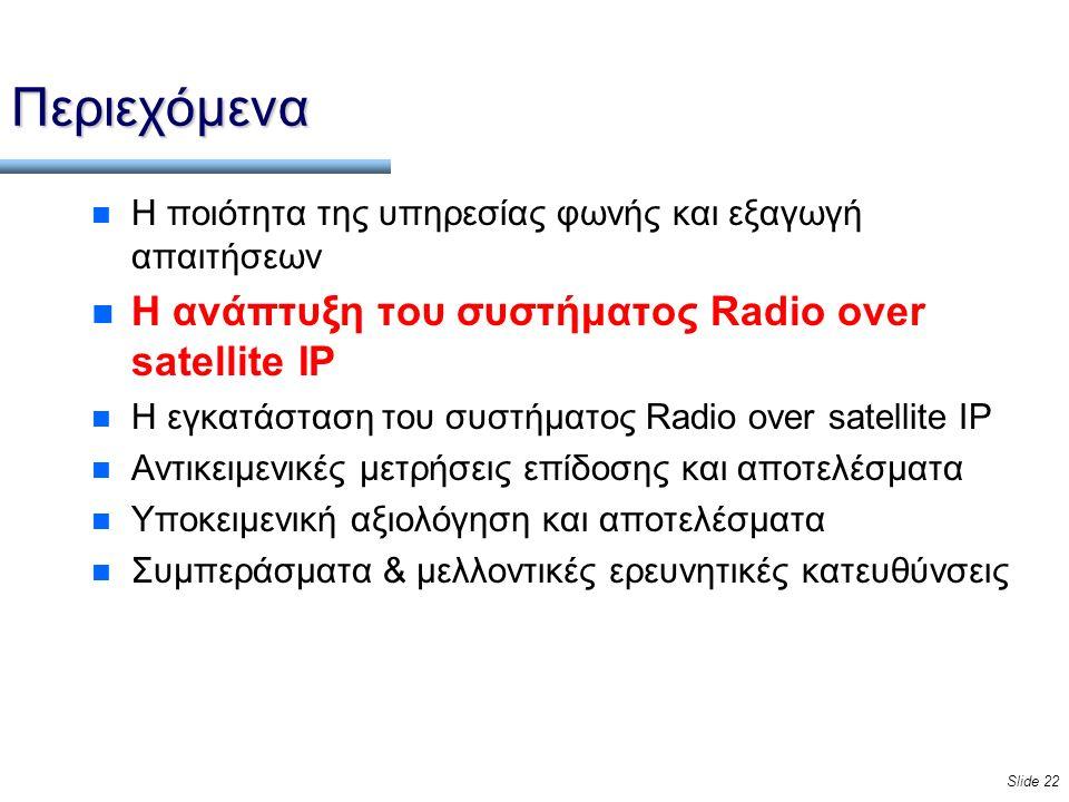 Slide 22 Περιεχόμενα n Η ποιότητα της υπηρεσίας φωνής και εξαγωγή απαιτήσεων n Η ανάπτυξη του συστήματος Radio over satellite IP n Η εγκατάσταση του συστήματος Radio over satellite IP n Αντικειμενικές μετρήσεις επίδοσης και αποτελέσματα n Υποκειμενική αξιολόγηση και αποτελέσματα n Συμπεράσματα & μελλοντικές ερευνητικές κατευθύνσεις