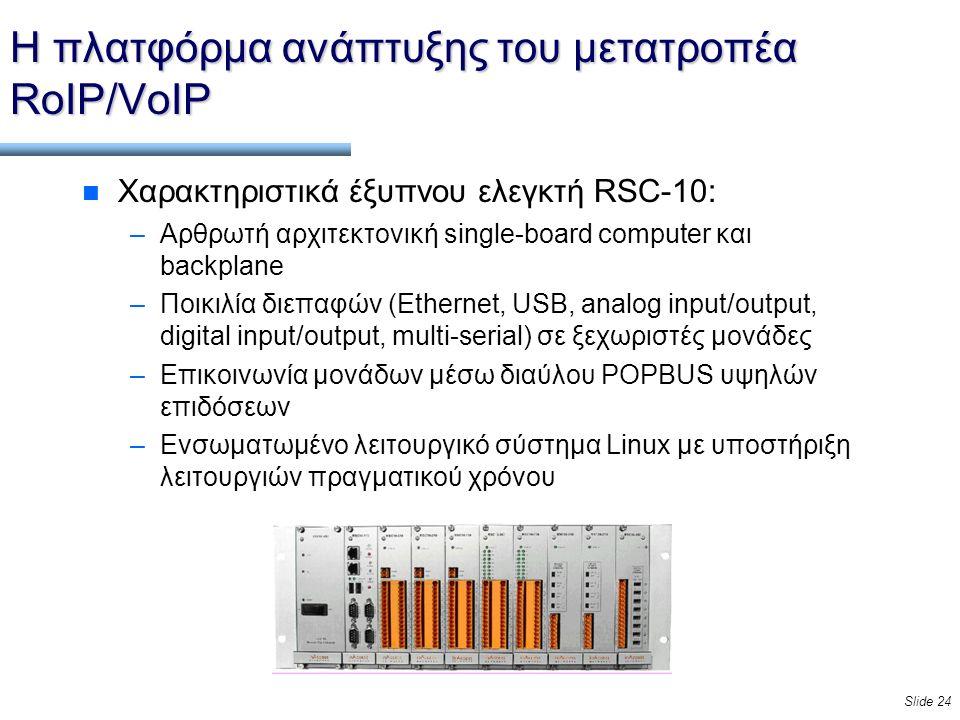 Slide 24 Η πλατφόρμα ανάπτυξης του μετατροπέα RoIP/VoIP n Χαρακτηριστικά έξυπνου ελεγκτή RSC-10: –Αρθρωτή αρχιτεκτονική single-board computer και backplane –Ποικιλία διεπαφών (Ethernet, USB, analog input/output, digital input/output, multi-serial) σε ξεχωριστές μονάδες –Επικοινωνία μονάδων μέσω διαύλου POPBUS υψηλών επιδόσεων –Ενσωματωμένο λειτουργικό σύστημα Linux με υποστήριξη λειτουργιών πραγματικού χρόνου