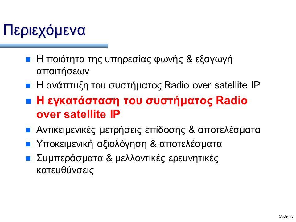 Slide 33 Περιεχόμενα n Η ποιότητα της υπηρεσίας φωνής & εξαγωγή απαιτήσεων n Η ανάπτυξη του συστήματος Radio over satellite IP n Η εγκατάσταση του συστήματος Radio over satellite IP n Αντικειμενικές μετρήσεις επίδοσης & αποτελέσματα n Υποκειμενική αξιολόγηση & αποτελέσματα n Συμπεράσματα & μελλοντικές ερευνητικές κατευθύνσεις