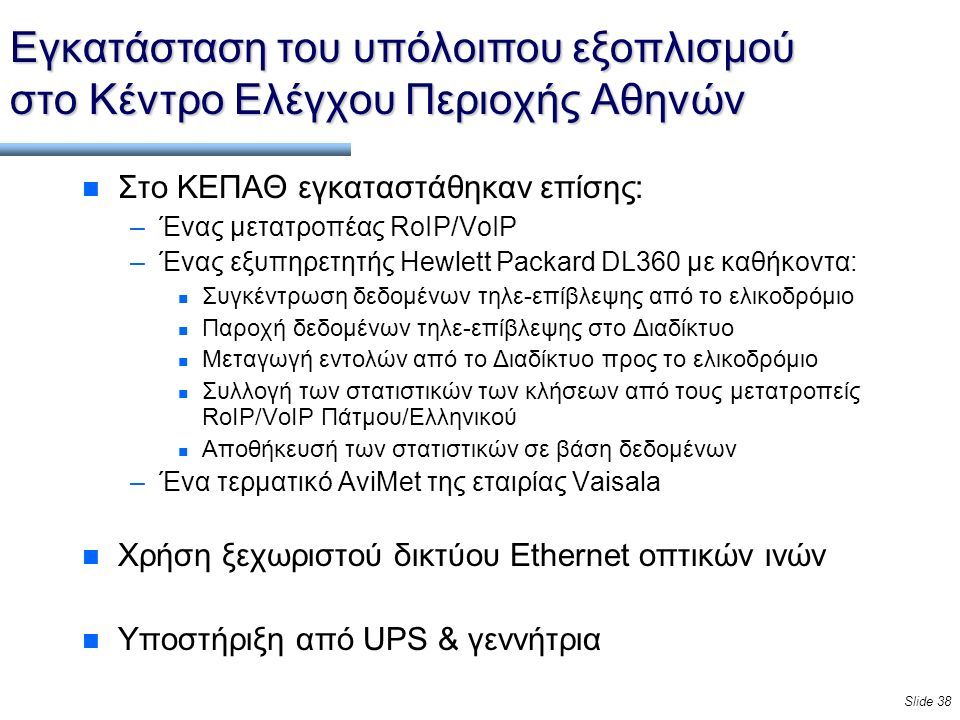 Slide 38 Εγκατάσταση του υπόλοιπου εξοπλισμού στο Κέντρο Ελέγχου Περιοχής Αθηνών n Στο ΚΕΠΑΘ εγκαταστάθηκαν επίσης: –Ένας μετατροπέας RoIP/VoIP –Ένας εξυπηρετητής Hewlett Packard DL360 με καθήκοντα: n Συγκέντρωση δεδομένων τηλε-επίβλεψης από το ελικοδρόμιο n Παροχή δεδομένων τηλε-επίβλεψης στο Διαδίκτυο n Μεταγωγή εντολών από το Διαδίκτυο προς το ελικοδρόμιο n Συλλογή των στατιστικών των κλήσεων από τους μετατροπείς RoIP/VoIP Πάτμου/Ελληνικού n Αποθήκευσή των στατιστικών σε βάση δεδομένων –Ένα τερματικό AviMet της εταιρίας Vaisala n Χρήση ξεχωριστού δικτύου Ethernet οπτικών ινών n Υποστήριξη από UPS & γεννήτρια