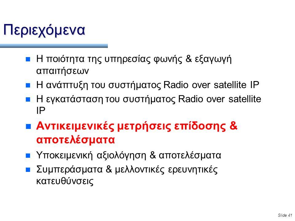 Slide 41 Περιεχόμενα n Η ποιότητα της υπηρεσίας φωνής & εξαγωγή απαιτήσεων n Η ανάπτυξη του συστήματος Radio over satellite IP n Η εγκατάσταση του συστήματος Radio over satellite IP n Αντικειμενικές μετρήσεις επίδοσης & αποτελέσματα n Υποκειμενική αξιολόγηση & αποτελέσματα n Συμπεράσματα & μελλοντικές ερευνητικές κατευθύνσεις