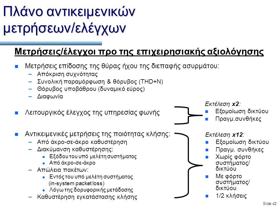 Slide 42 Πλάνο αντικειμενικών μετρήσεων/ελέγχων Μετρήσεις/έλεγχοι προ της επιχειρησιακής αξιολόγησης n Μετρήσεις επίδοσης της θύρας ήχου της διεπαφής ασυρμάτου: –Απόκριση συχνότητας –Συνολική παραμόρφωση & θόρυβος (THD+N) –Θόρυβος υποβάθρου (δυναμικό εύρος) –Διαφωνία n Λειτουργικός έλεγχος της υπηρεσίας φωνής n Αντικειμενικές μετρήσεις της ποιότητας κλήσης: –Από άκρο-σε-άκρο καθυστέρηση –Διακύμανση καθυστέρησης: n Εξόδου του υπό μελέτη συστήματος n Από άκρο-σε-άκρο –Απώλεια πακέτων: n Εντός του υπό μελέτη συστήματος (in-system packet loss) n Λόγω της δορυφορικής μετάδοσης –Καθυστέρηση εγκατάστασης κλήσης Εκτέλεση x12: n Εξομοίωση δικτύου n Πραγμ.