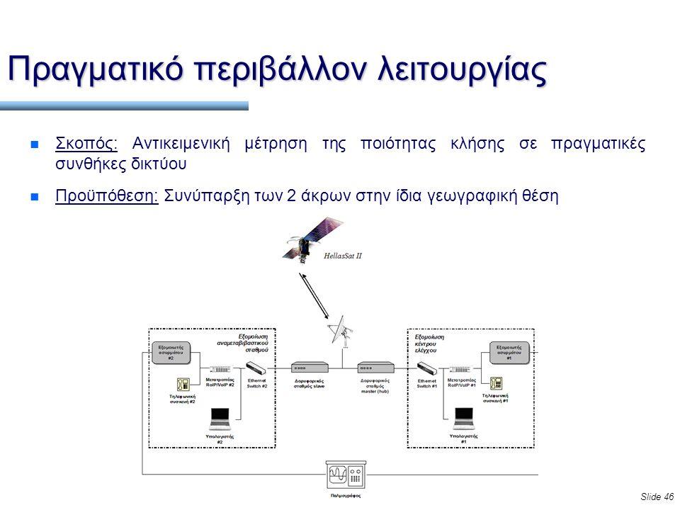 Slide 46 Πραγματικό περιβάλλον λειτουργίας n Σκοπός: Αντικειμενική μέτρηση της ποιότητας κλήσης σε πραγματικές συνθήκες δικτύου n Προϋπόθεση: Συνύπαρξη των 2 άκρων στην ίδια γεωγραφική θέση