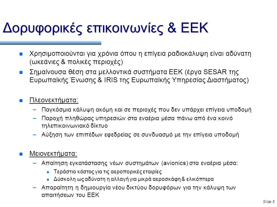 Slide 5 Δορυφορικές επικοινωνίες & ΕΕΚ n Χρησιμοποιούνται για χρόνια όπου η επίγεια ραδιοκάλυψη είναι αδύνατη (ωκεάνιες & πολικές περιοχές) n Σημαίνουσα θέση στα μελλοντικά συστήματα ΕΕΚ (έργα SESAR της Ευρωπαϊκής Ένωσης & IRIS της Ευρωπαϊκής Υπηρεσίας Διαστήματος) n Πλεονεκτήματα: –Παγκόσμια κάλυψη ακόμη και σε περιοχές που δεν υπάρχει επίγεια υποδομή –Παροχή πληθώρας υπηρεσιών στα εναέρια μέσα πάνω από ένα κοινό τηλεπικοινωνιακό δίκτυο –Αύξηση των επιπέδων εφεδρείας σε συνδυασμό με την επίγεια υποδομή n Μειονεκτήματα: –Απαίτηση εγκατάστασης νέων συστημάτων (avionics) στα εναέρια μέσα: n Τεράστιο κόστος για τις αεροπορικές εταιρίες n Δύσκολη ως αδύνατη η αλλαγή για μικρά αεροσκάφη & ελικόπτερα –Απαραίτητη η δημιουργία νέου δικτύου δορυφόρων για την κάλυψη των απαιτήσεων του ΕΕΚ