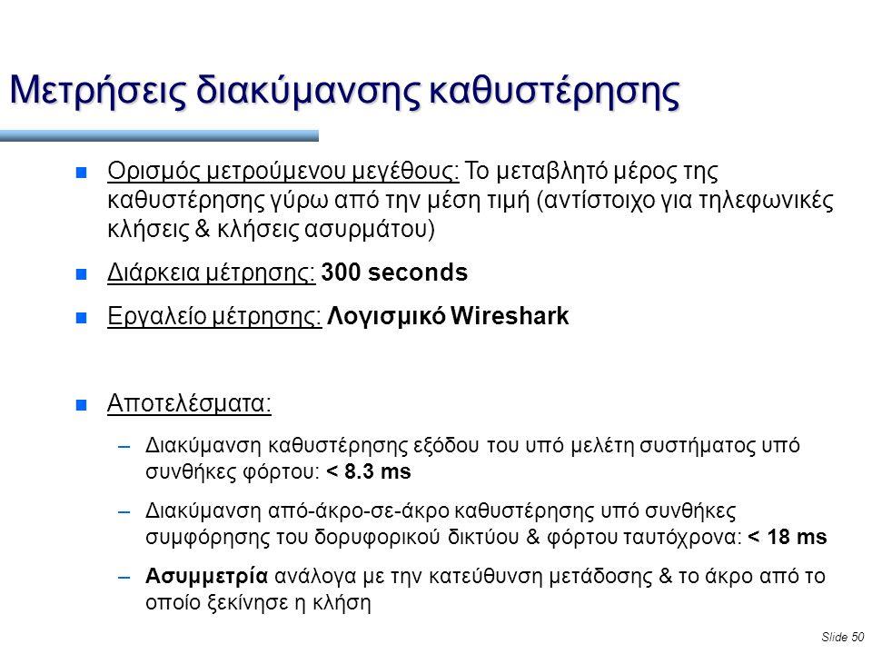 Slide 50 Μετρήσεις διακύμανσης καθυστέρησης n Ορισμός μετρούμενου μεγέθους: Το μεταβλητό μέρος της καθυστέρησης γύρω από την μέση τιμή (αντίστοιχο για τηλεφωνικές κλήσεις & κλήσεις ασυρμάτου) n Διάρκεια μέτρησης: 300 seconds n Εργαλείο μέτρησης: Λογισμικό Wireshark n Αποτελέσματα: –Διακύμανση καθυστέρησης εξόδου του υπό μελέτη συστήματος υπό συνθήκες φόρτου: < 8.3 ms –Διακύμανση από-άκρο-σε-άκρο καθυστέρησης υπό συνθήκες συμφόρησης του δορυφορικού δικτύου & φόρτου ταυτόχρονα: < 18 ms –Ασυμμετρία ανάλογα με την κατεύθυνση μετάδοσης & το άκρο από το οποίο ξεκίνησε η κλήση