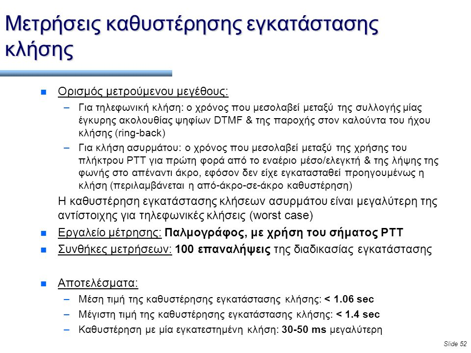 Slide 52 Μετρήσεις καθυστέρησης εγκατάστασης κλήσης n Ορισμός μετρούμενου μεγέθους: –Για τηλεφωνική κλήση: ο χρόνος που μεσολαβεί μεταξύ της συλλογής μίας έγκυρης ακολουθίας ψηφίων DTMF & της παροχής στον καλούντα του ήχου κλήσης (ring-back) –Για κλήση ασυρμάτου: ο χρόνος που μεσολαβεί μεταξύ της χρήσης του πλήκτρου PTT για πρώτη φορά από το εναέριο μέσο/ελεγκτή & της λήψης της φωνής στο απέναντι άκρο, εφόσον δεν είχε εγκατασταθεί προηγουμένως η κλήση (περιλαμβάνεται η από-άκρο-σε-άκρο καθυστέρηση) Η καθυστέρηση εγκατάστασης κλήσεων ασυρμάτου είναι μεγαλύτερη της αντίστοιχης για τηλεφωνικές κλήσεις (worst case) n Εργαλείο μέτρησης: Παλμογράφος, με χρήση του σήματος PTT n Συνθήκες μετρήσεων: 100 επαναλήψεις της διαδικασίας εγκατάστασης n Αποτελέσματα: –Μέση τιμή της καθυστέρησης εγκατάστασης κλήσης: < 1.06 sec –Μέγιστη τιμή της καθυστέρησης εγκατάστασης κλήσης: < 1.4 sec –Καθυστέρηση με μία εγκατεστημένη κλήση: 30-50 ms μεγαλύτερη