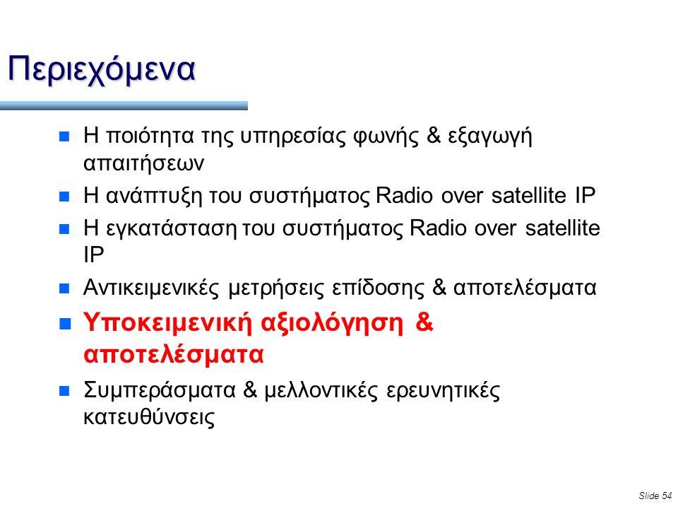 Slide 54 Περιεχόμενα n Η ποιότητα της υπηρεσίας φωνής & εξαγωγή απαιτήσεων n Η ανάπτυξη του συστήματος Radio over satellite IP n Η εγκατάσταση του συστήματος Radio over satellite IP n Αντικειμενικές μετρήσεις επίδοσης & αποτελέσματα n Υποκειμενική αξιολόγηση & αποτελέσματα n Συμπεράσματα & μελλοντικές ερευνητικές κατευθύνσεις