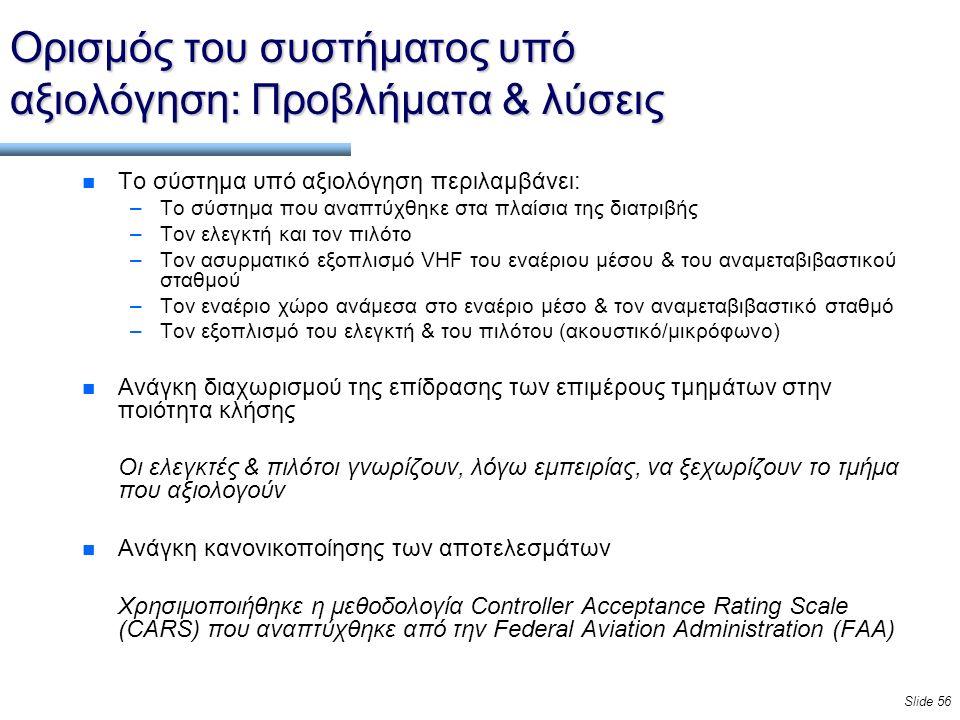 Slide 56 Ορισμός του συστήματος υπό αξιολόγηση: Προβλήματα & λύσεις n Το σύστημα υπό αξιολόγηση περιλαμβάνει: –Το σύστημα που αναπτύχθηκε στα πλαίσια της διατριβής –Τον ελεγκτή και τον πιλότο –Τον ασυρματικό εξοπλισμό VHF του εναέριου μέσου & του αναμεταβιβαστικού σταθμού –Τον εναέριο χώρο ανάμεσα στο εναέριο μέσο & τον αναμεταβιβαστικό σταθμό –Τον εξοπλισμό του ελεγκτή & του πιλότου (ακουστικό/μικρόφωνο) n Ανάγκη διαχωρισμού της επίδρασης των επιμέρους τμημάτων στην ποιότητα κλήσης Οι ελεγκτές & πιλότοι γνωρίζουν, λόγω εμπειρίας, να ξεχωρίζουν το τμήμα που αξιολογούν n Ανάγκη κανονικοποίησης των αποτελεσμάτων Χρησιμοποιήθηκε η μεθοδολογία Controller Acceptance Rating Scale (CARS) που αναπτύχθηκε από την Federal Aviation Administration (FAA)