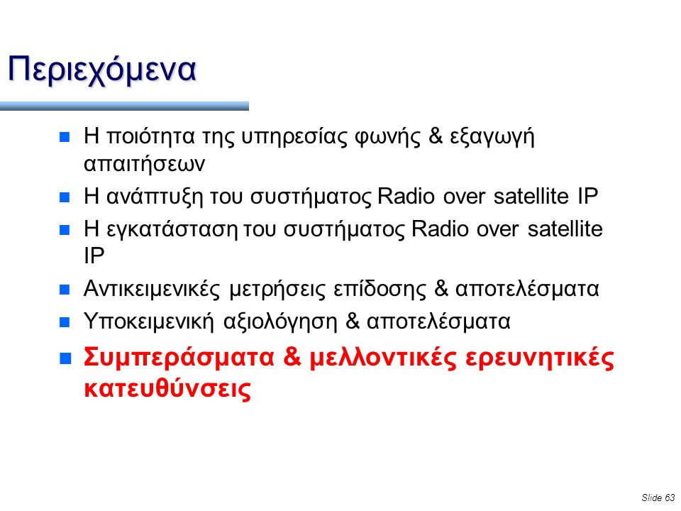 Slide 63 Περιεχόμενα n Η ποιότητα της υπηρεσίας φωνής & εξαγωγή απαιτήσεων n Η ανάπτυξη του συστήματος Radio over satellite IP n Η εγκατάσταση του συστήματος Radio over satellite IP n Αντικειμενικές μετρήσεις επίδοσης & αποτελέσματα n Υποκειμενική αξιολόγηση & αποτελέσματα n Συμπεράσματα & μελλοντικές ερευνητικές κατευθύνσεις