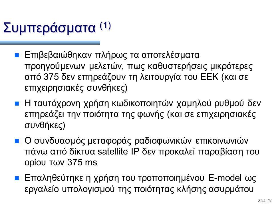 Slide 64 Συμπεράσματα (1) n Επιβεβαιώθηκαν πλήρως τα αποτελέσματα προηγούμενων μελετών, πως καθυστερήσεις μικρότερες από 375 δεν επηρεάζουν τη λειτουργία του ΕΕΚ (και σε επιχειρησιακές συνθήκες) n Η ταυτόχρονη χρήση κωδικοποιητών χαμηλού ρυθμού δεν επηρεάζει την ποιότητα της φωνής (και σε επιχειρησιακές συνθήκες) n Ο συνδυασμός μεταφοράς ραδιοφωνικών επικοινωνιών πάνω από δίκτυα satellite IP δεν προκαλεί παραβίαση του ορίου των 375 ms n Επαληθεύτηκε η χρήση του τροποποιημένου E-model ως εργαλείο υπολογισμού της ποιότητας κλήσης ασυρμάτου