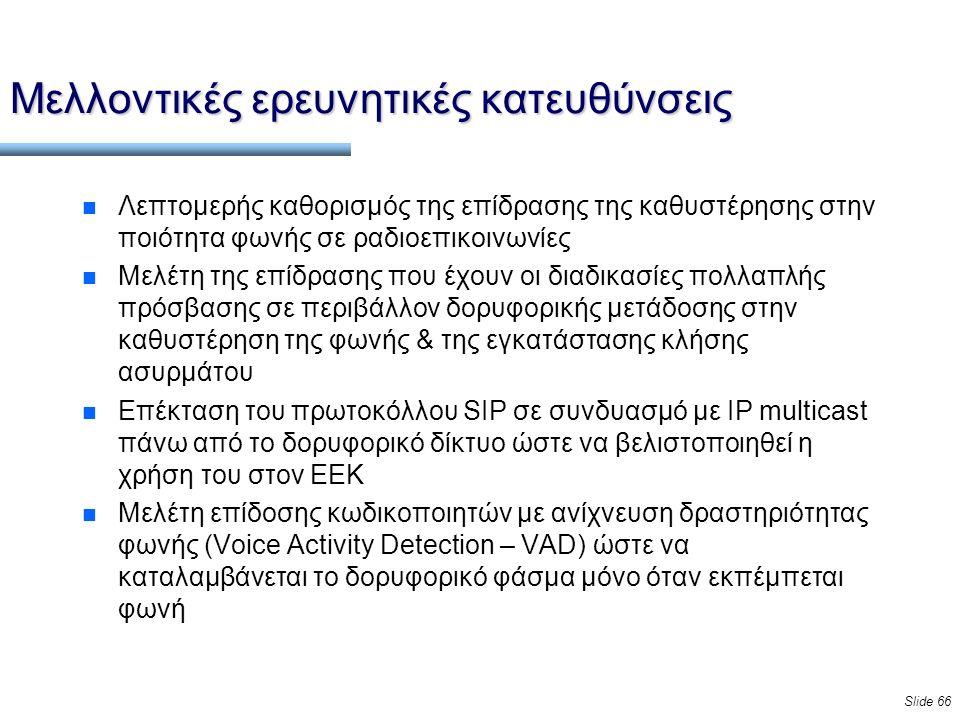 Slide 66 Μελλοντικές ερευνητικές κατευθύνσεις n Λεπτομερής καθορισμός της επίδρασης της καθυστέρησης στην ποιότητα φωνής σε ραδιοεπικοινωνίες n Μελέτη της επίδρασης που έχουν οι διαδικασίες πολλαπλής πρόσβασης σε περιβάλλον δορυφορικής μετάδοσης στην καθυστέρηση της φωνής & της εγκατάστασης κλήσης ασυρμάτου n Επέκταση του πρωτοκόλλου SIP σε συνδυασμό με IP multicast πάνω από το δορυφορικό δίκτυο ώστε να βελιστοποιηθεί η χρήση του στον ΕΕΚ n Μελέτη επίδοσης κωδικοποιητών με ανίχνευση δραστηριότητας φωνής (Voice Activity Detection – VAD) ώστε να καταλαμβάνεται το δορυφορικό φάσμα μόνο όταν εκπέμπεται φωνή