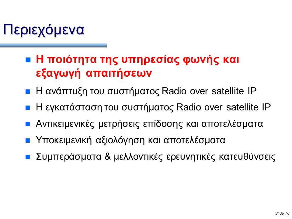 Slide 70 Περιεχόμενα n Η ποιότητα της υπηρεσίας φωνής και εξαγωγή απαιτήσεων n Η ανάπτυξη του συστήματος Radio over satellite IP n Η εγκατάσταση του συστήματος Radio over satellite IP n Αντικειμενικές μετρήσεις επίδοσης και αποτελέσματα n Υποκειμενική αξιολόγηση και αποτελέσματα n Συμπεράσματα & μελλοντικές ερευνητικές κατευθύνσεις
