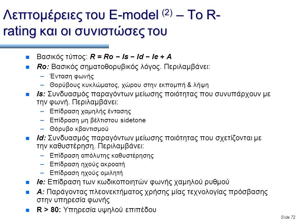 Slide 72 Λεπτομέρειες τoυ E-model (2) – Το R- rating και οι συνιστώσες του n Βασικός τύπος: R = Ro − Is − Id − Ie + A n Ro: Βασικός σηματοθορυβικός λόγος.