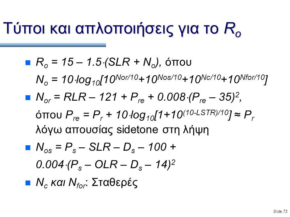 Slide 73 Τύποι και απλοποιήσεις για το R o n R o = 15 – 1.5  (SLR + N o ), όπου Ν ο = 10  log 10 [10 Nor/10 +10 Nos/10 +10 Nc/10 +10 Nfor/10 ] n N or = RLR – 121 + P re + 0.008  (P re – 35) 2, όπου P re = P r + 10  log 10 [1+10 (10-LSTR)/10 ] ≈ P r λόγω απουσίας sidetone στη λήψη n N os = P s – SLR – D s – 100 + 0.004  (P s – OLR – D s – 14) 2 n N c και N for : Σταθερές