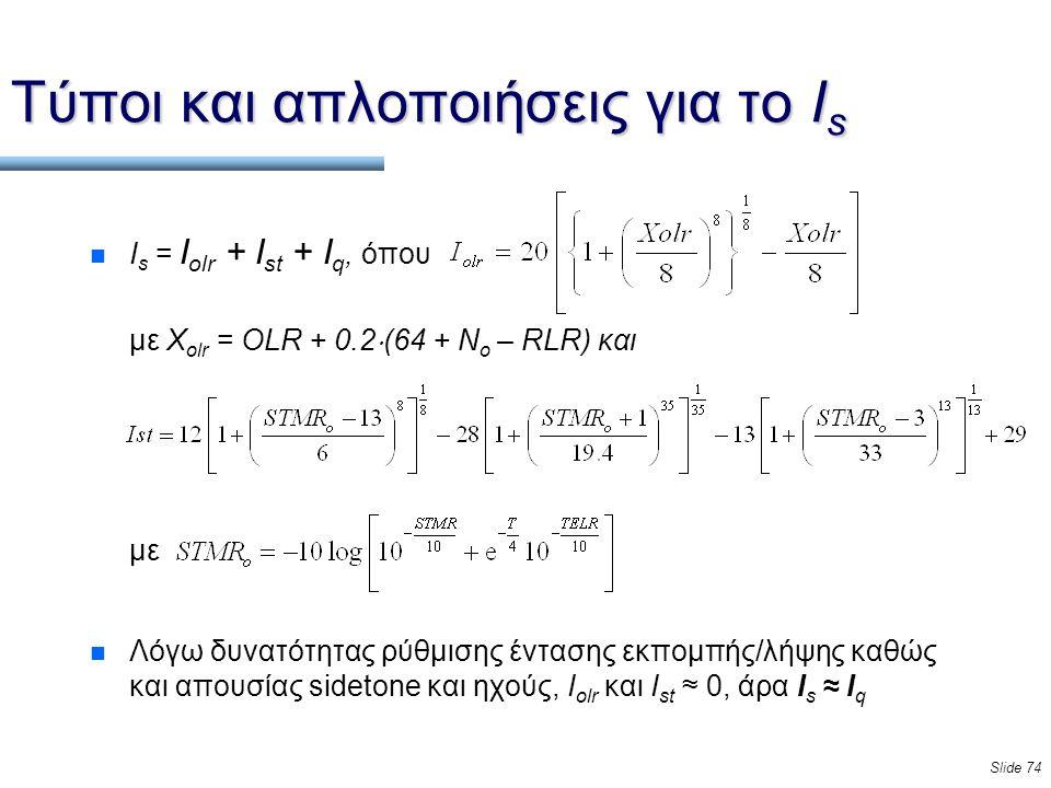 Slide 74 n Ι s = I olr + I st + I q, όπου με X olr = OLR + 0.2  (64 + N o – RLR) και με n Λόγω δυνατότητας ρύθμισης έντασης εκπομπής/λήψης καθώς και απουσίας sidetone και ηχούς, I olr και I st ≈ 0, άρα I s ≈ I q Τύποι και απλοποιήσεις για το Ι s