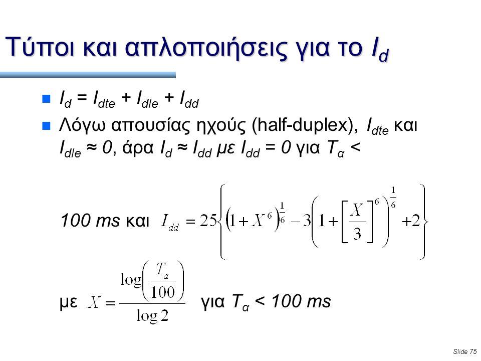 Slide 75 Τύποι και απλοποιήσεις για το Ι d n I d = I dte + I dle + I dd n Λόγω απουσίας ηχούς (half-duplex), I dte και I dle ≈ 0, άρα I d ≈ I dd με I dd = 0 για Τ α < 100 ms και με για Τ α < 100 ms
