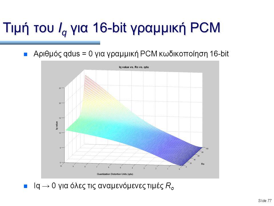 Slide 77 Τιμή του I q για 16-bit γραμμική PCM n Αριθμός qdus = 0 για γραμμική PCM κωδικοποίηση 16-bit n Iq → 0 για όλες τις αναμενόμενες τιμές R o