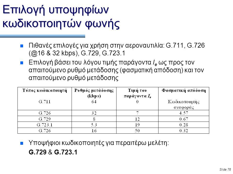Slide 78 Επιλογή υποψηφίων κωδικοποιητών φωνής n Πιθανές επιλογές για χρήση στην αεροναυτιλία: G.711, G.726 (@16 & 32 kbps), G.729, G.723.1 n Επιλογή βάσει του λόγου τιμής παράγοντα I e ως προς τον απαιτούμενο ρυθμό μετάδοσης (φασματική απόδοση) και τον απαιτούμενο ρυθμό μετάδοσης n Υποψήφιοι κωδικοποιητές για περαιτέρω μελέτη: G.729 & G.723.1