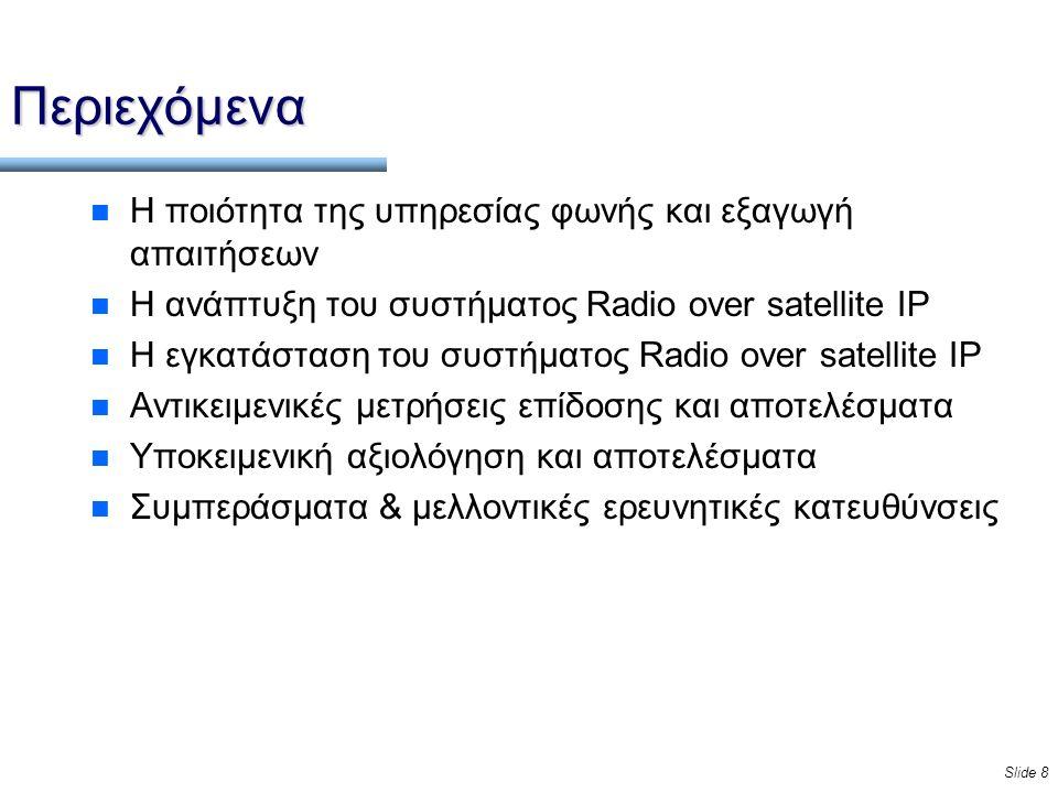 Slide 8 Περιεχόμενα n Η ποιότητα της υπηρεσίας φωνής και εξαγωγή απαιτήσεων n Η ανάπτυξη του συστήματος Radio over satellite IP n Η εγκατάσταση του συστήματος Radio over satellite IP n Αντικειμενικές μετρήσεις επίδοσης και αποτελέσματα n Υποκειμενική αξιολόγηση και αποτελέσματα n Συμπεράσματα & μελλοντικές ερευνητικές κατευθύνσεις