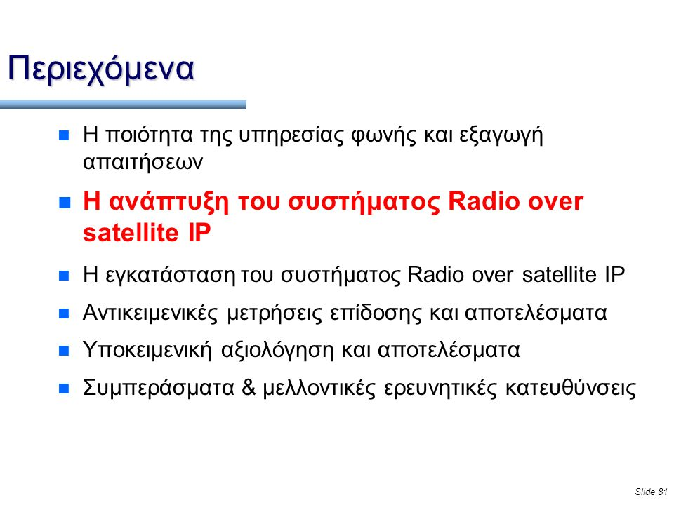 Slide 81 Περιεχόμενα n Η ποιότητα της υπηρεσίας φωνής και εξαγωγή απαιτήσεων n Η ανάπτυξη του συστήματος Radio over satellite IP n Η εγκατάσταση του συστήματος Radio over satellite IP n Αντικειμενικές μετρήσεις επίδοσης και αποτελέσματα n Υποκειμενική αξιολόγηση και αποτελέσματα n Συμπεράσματα & μελλοντικές ερευνητικές κατευθύνσεις