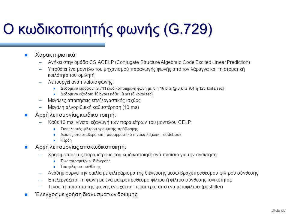 Slide 88 Ο κωδικοποιητής φωνής (G.729) n Χαρακτηριστικά: –Ανήκει στην ομάδα CS-ACELP (Conjugate-Structure Algebraic-Code Excited Linear Prediction) –Υποθέτει ένα μοντέλο του μηχανισμού παραγωγής φωνής από τον λάρυγγα και τη στοματική κοιλότητα του ομιλητή –Λειτουργεί ανά πλαίσιο φωνής: n Δεδομένα εισόδου: G.711 κωδικοποιημένη φωνή με 8 ή 16 bits @ 8 kHz (64 ή 128 kbits/sec) n Δεδομένα εξόδου: 10 bytes κάθε 10 ms (8 kbits/sec) –Μεγάλες απαιτήσεις επεξεργαστικής ισχύος –Μεγάλη αλγοριθμική καθυστέρηση (10 ms) n Αρχή λειτουργίας κωδικοποιητή: –Κάθε 10 ms, γίνεται εξαγωγή των παραμέτρων του μοντέλου CELP: n Συντελεστές φίλτρου γραμμικής πρόβλεψης n Δείκτες στο σταθερό και προσαρμοστικό πίνακα λέξεων – codebook n Κέρδη n Αρχή λειτουργίας αποκωδικοποιητή: –Χρησιμοποιεί τις παραμέτρους του κωδικοποιητή ανά πλαίσιο για την ανάκτηση: n Των παραμέτρων διέγερσης n Του φίλτρου σύνθεσης –Αναδημιουργεί την ομιλία με φιλτράρισμα της διέγερσης μέσω βραχυπρόθεσμου φίλτρου σύνθεσης –Επεξεργάζεται τη φωνή με ένα μακροπρόθεσμο φίλτρο ή φίλτρο σύνθεσης τονικότητας –Τέλος, η ποιότητα της φωνής ενισχύεται περαιτέρω από ένα μεταφίλτρο (postfilter) n Έλεγχος με χρήση διανυσμάτων δοκιμής