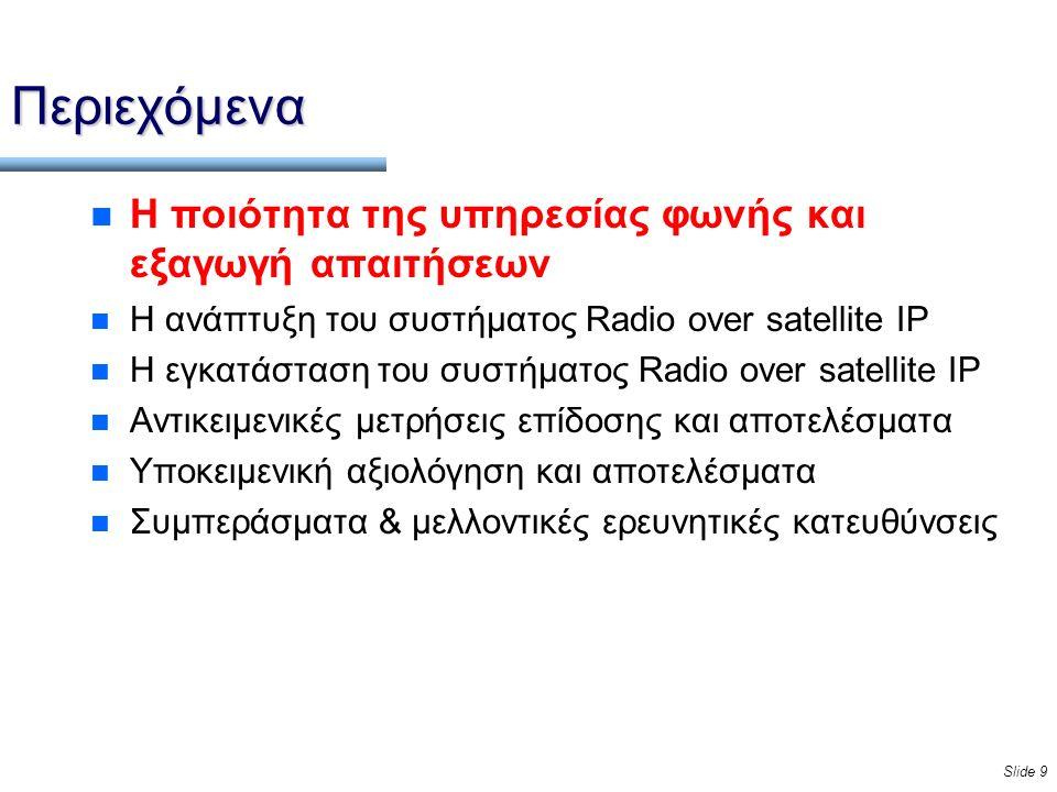 Slide 9 Περιεχόμενα n Η ποιότητα της υπηρεσίας φωνής και εξαγωγή απαιτήσεων n Η ανάπτυξη του συστήματος Radio over satellite IP n Η εγκατάσταση του συστήματος Radio over satellite IP n Αντικειμενικές μετρήσεις επίδοσης και αποτελέσματα n Υποκειμενική αξιολόγηση και αποτελέσματα n Συμπεράσματα & μελλοντικές ερευνητικές κατευθύνσεις
