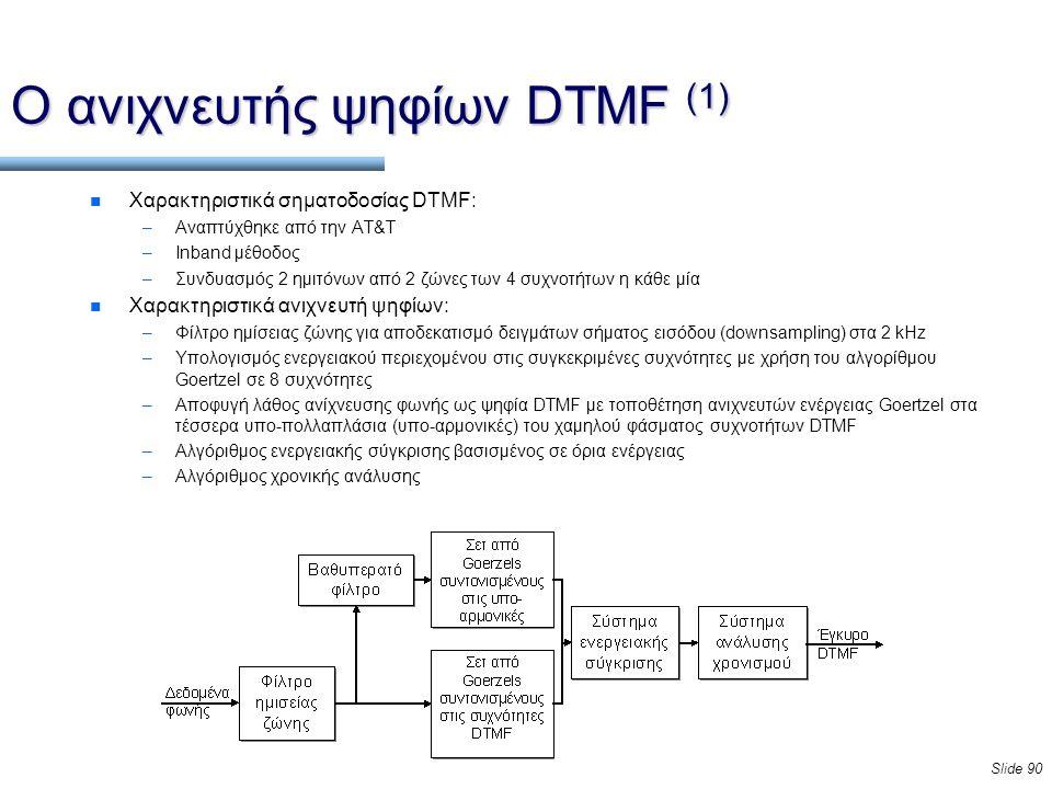 Slide 90 Ο ανιχνευτής ψηφίων DTMF (1) n Χαρακτηριστικά σηματοδοσίας DTMF: –Αναπτύχθηκε από την AT&T –Inband μέθοδος –Συνδυασμός 2 ημιτόνων από 2 ζώνες των 4 συχνοτήτων η κάθε μία n Χαρακτηριστικά ανιχνευτή ψηφίων: –Φίλτρο ημίσειας ζώνης για αποδεκατισμό δειγμάτων σήματος εισόδου (downsampling) στα 2 kHz –Υπολογισμός ενεργειακού περιεχομένου στις συγκεκριμένες συχνότητες με χρήση του αλγορίθμου Goertzel σε 8 συχνότητες –Αποφυγή λάθος ανίχνευσης φωνής ως ψηφία DTMF με τοποθέτηση ανιχνευτών ενέργειας Goertzel στα τέσσερα υπο-πολλαπλάσια (υπο-αρμονικές) του χαμηλού φάσματος συχνοτήτων DTMF –Αλγόριθμος ενεργειακής σύγκρισης βασισμένος σε όρια ενέργειας –Αλγόριθμος χρονικής ανάλυσης