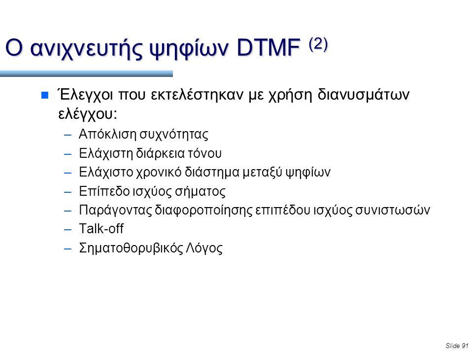 Slide 91 Ο ανιχνευτής ψηφίων DTMF (2) n Έλεγχοι που εκτελέστηκαν με χρήση διανυσμάτων ελέγχου: –Απόκλιση συχνότητας –Ελάχιστη διάρκεια τόνου –Ελάχιστο χρονικό διάστημα μεταξύ ψηφίων –Επίπεδο ισχύος σήματος –Παράγοντας διαφοροποίησης επιπέδου ισχύος συνιστωσών –Talk-off –Σηματοθορυβικός Λόγος