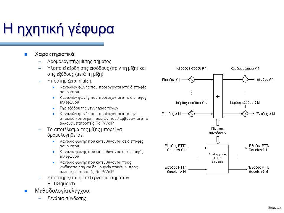 Slide 92 Η ηχητική γέφυρα n Χαρακτηριστικά: –Δρομολογητής/μίκτης σήματος –Υλοποιεί κέρδη στις εισόδους (πριν τη μίξη) και στις εξόδους (μετά τη μίξη) –Υποστηρίζεται η μίξη: n Καναλιών φωνής που προέρχονται από διεπαφές ασυρμάτου n Καναλιών φωνής που προέρχονται από διεπαφές τηλεφώνου n Της εξόδου της γεννήτριας τόνων n Καναλιών φωνής που προέρχονται από την αποκωδικοποίηση πακέτων που λαμβάνονται από άλλους μετατροπείς RoIP/VoIP –Το αποτέλεσμα της μίξης μπορεί να δρομολογηθεί σε: n Κανάλια φωνής που κατευθύνονται σε διεπαφές ασυρμάτου n Κανάλια φωνής που κατευθύνονται σε διεπαφές τηλεφώνου n Κανάλια φωνής που κατευθύνονται προς κωδικοποίηση και δημιουργία πακέτων προς άλλους μετατροπείς RoIP/VoIP –Υποστηρίζεται η επεξεργασία σημάτων PTT/Squelch n Μεθοδολογία ελέγχου: –Σενάρια σύνδεσης