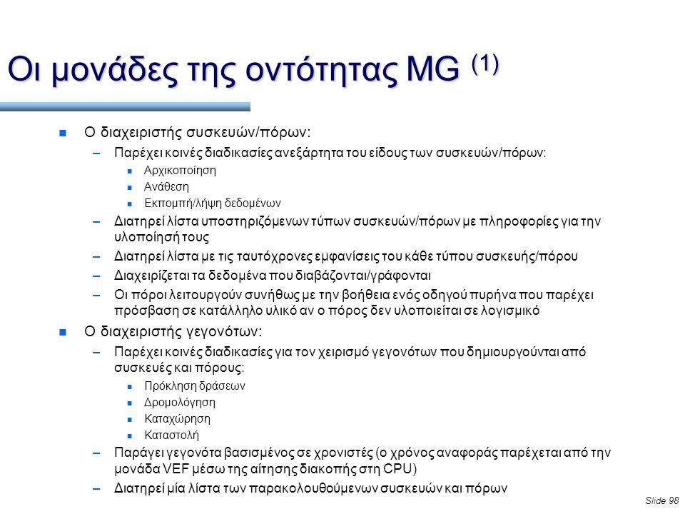 Slide 98 Οι μονάδες της οντότητας MG (1) n Ο διαχειριστής συσκευών/πόρων: –Παρέχει κοινές διαδικασίες ανεξάρτητα του είδους των συσκευών/πόρων: n Αρχικοποίηση n Ανάθεση n Εκπομπή/λήψη δεδομένων –Διατηρεί λίστα υποστηριζόμενων τύπων συσκευών/πόρων με πληροφορίες για την υλοποίησή τους –Διατηρεί λίστα με τις ταυτόχρονες εμφανίσεις του κάθε τύπου συσκευής/πόρου –Διαχειρίζεται τα δεδομένα που διαβάζονται/γράφονται –Οι πόροι λειτουργούν συνήθως με την βοήθεια ενός οδηγού πυρήνα που παρέχει πρόσβαση σε κατάλληλο υλικό αν ο πόρος δεν υλοποιείται σε λογισμικό n Ο διαχειριστής γεγονότων: –Παρέχει κοινές διαδικασίες για τον χειρισμό γεγονότων που δημιουργούνται από συσκευές και πόρους: n Πρόκληση δράσεων n Δρομολόγηση n Καταχώρηση n Καταστολή –Παράγει γεγονότα βασισμένος σε χρονιστές (ο χρόνος αναφοράς παρέχεται από την μονάδα VEF μέσω της αίτησης διακοπής στη CPU) –Διατηρεί μία λίστα των παρακολουθούμενων συσκευών και πόρων