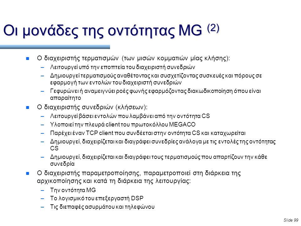 Slide 99 Οι μονάδες της οντότητας MG (2) n Ο διαχειριστής τερματισμών (των μισών κομματιών μίας κλήσης): –Λειτουργεί υπό την εποπτεία του διαχειριστή συνεδριών –Δημιουργεί τερματισμούς αναθέτοντας και συσχετίζοντας συσκευές και πόρους σε εφαρμογή των εντολών του διαχειριστή συνεδριών –Γεφυρώνει ή αναμειγνύει ροές φωνής εφαρμόζοντας διακωδικοποίηση όπου είναι απαραίτητο n Ο διαχειριστής συνεδριών (κλήσεων): –Λειτουργεί βάσει εντολών που λαμβάνει από την οντότητα CS –Υλοποιεί την πλευρά client του πρωτοκόλλου MEGACO –Παρέχει έναν TCP client που συνδέεται στην οντότητα CS και καταχωρείται –Δημιουργεί, διαχειρίζεται και διαγράφει συνεδρίες ανάλογα με τις εντολές της οντότητας CS –Δημιουργεί, διαχειρίζεται και διαγράφει τους τερματισμούς που απαρτίζουν την κάθε συνεδρία n Ο διαχειριστής παραμετροποίησης, παραμετροποιεί στη διάρκεια της αρχικοποίησης και κατά τη διάρκεια της λειτουργίας: –Την οντότητα MG –Το λογισμικό του επεξεργαστή DSP –Τις διεπαφές ασυρμάτου και τηλεφώνου