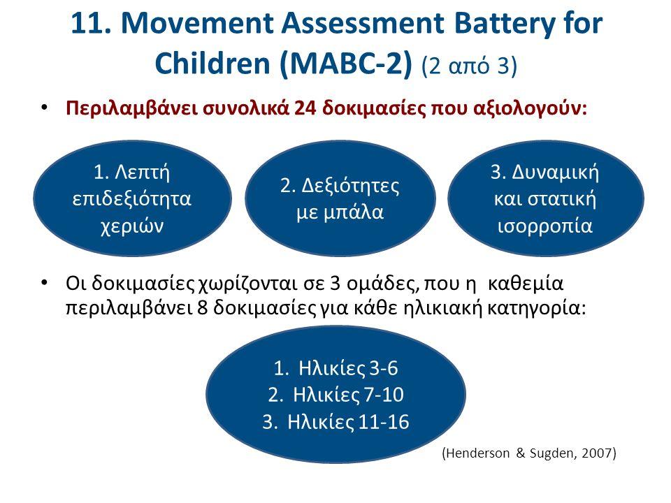 11. Movement Assessment Battery for Children (MABC-2) (2 από 3) Περιλαμβάνει συνολικά 24 δοκιμασίες που αξιολογούν: Οι δοκιμασίες χωρίζονται σε 3 ομάδ