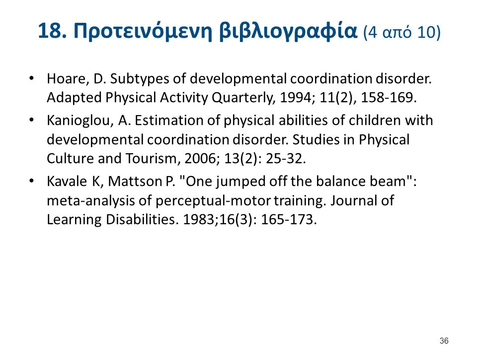 18. Προτεινόμενη βιβλιογραφία (4 από 10) Hoare, D. Subtypes of developmental coordination disorder. Adapted Physical Activity Quarterly, 1994; 11(2),