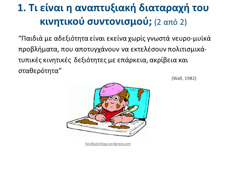 """1. Τι είναι η αναπτυξιακή διαταραχή του κινητικού συντονισμού; (2 από 2) """"Παιδιά με αδεξιότητα είναι εκείνα χωρίς γνωστά νευρο-μυϊκά προβλήματα, που α"""
