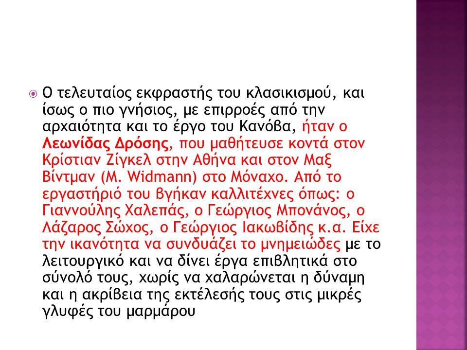 Ο τελευταίος εκφραστής του κλασικισμού, και ίσως ο πιο γνήσιος, με επιρροές από την αρχαιότητα και το έργο του Κανόβα, ήταν ο Λεωνίδας Δρόσης, που μαθήτευσε κοντά στον Κρίστιαν Ζίγκελ στην Αθήνα και στον Μαξ Βίντμαν (M.