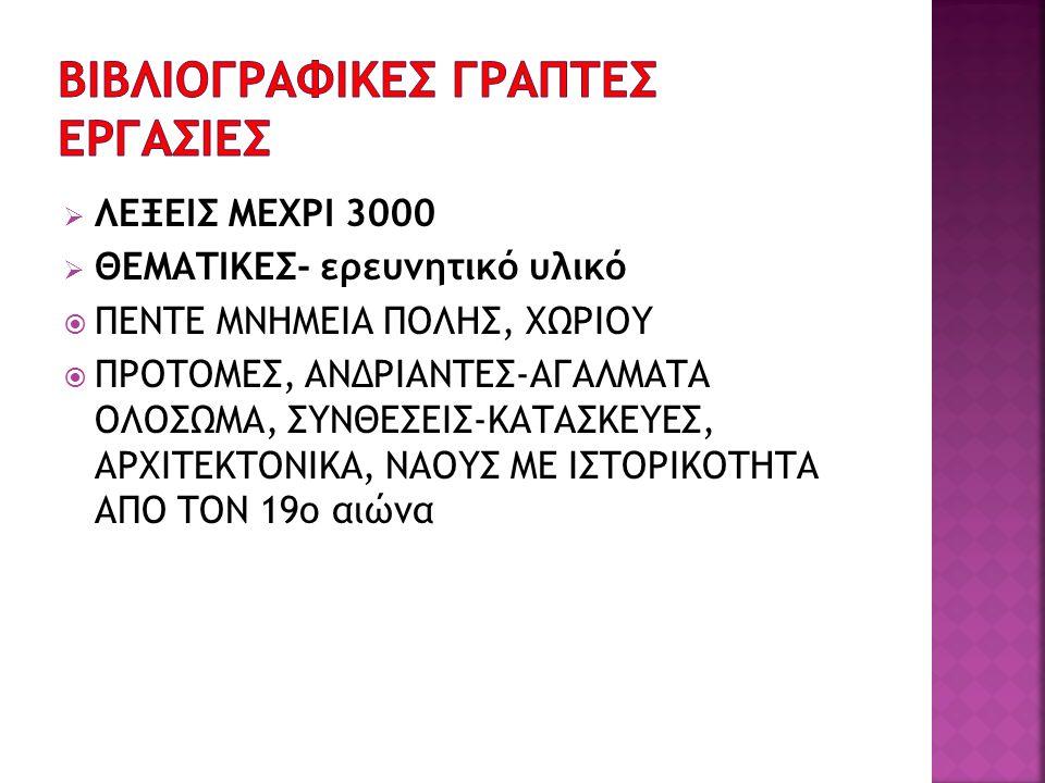  ΛΕΞΕΙΣ ΜΕΧΡΙ 3000  ΘΕΜΑΤΙΚΕΣ- ερευνητικό υλικό  ΠΕΝΤΕ ΜΝΗΜΕΙΑ ΠΟΛΗΣ, ΧΩΡΙΟΥ  ΠΡΟΤΟΜΕΣ, ΑΝΔΡΙΑΝΤΕΣ-ΑΓΑΛΜΑΤΑ ΟΛΟΣΩΜΑ, ΣΥΝΘΕΣΕΙΣ-ΚΑΤΑΣΚΕΥΕΣ, ΑΡΧΙΤΕΚ