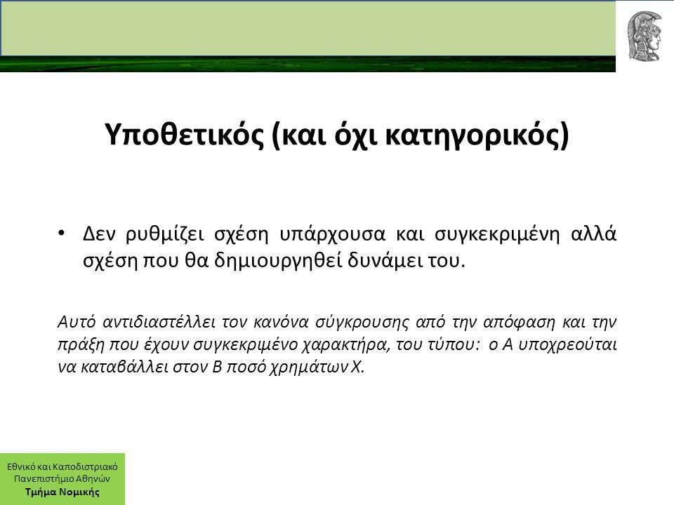 Εθνικό και Καποδιστριακό Πανεπιστήμιο Αθηνών Τμήμα Νομικής Υποθετικός (και όχι κατηγορικός) Δεν ρυθμίζει σχέση υπάρχουσα και συγκεκριμένη αλλά σχέση που θα δημιουργηθεί δυνάμει του.